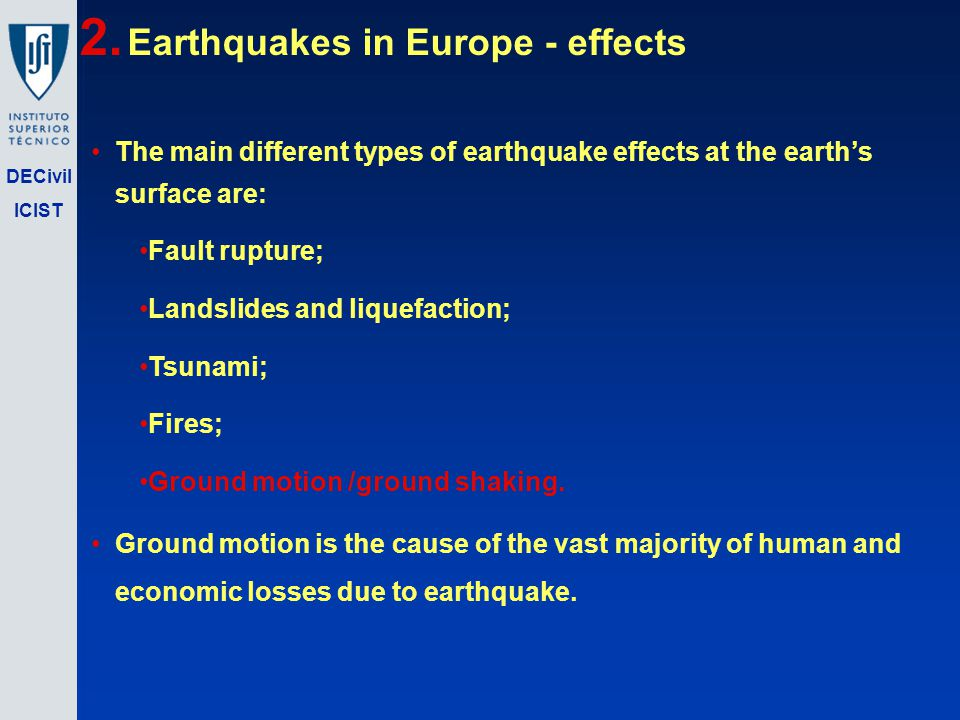 DECivil ICIST The main different types of earthquake effects at the earths surface are: Fault rupture; Landslides and liquefaction; Tsunami; Fires; Ground motion /ground shaking.