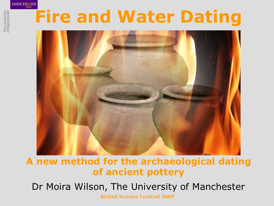 British Science Festival 2009 Fire and Water Dating A new method for the archaeological dating of ancient pottery Dr Moira Wilson, The University of Manchester