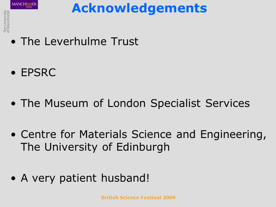 British Science Festival 2009 Acknowledgements The Leverhulme Trust EPSRC The Museum of London Specialist Services Centre for Materials Science and Engineering, The University of Edinburgh A very patient husband!