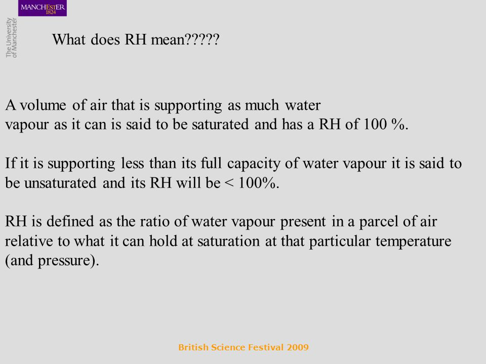 A volume of air that is supporting as much water vapour as it can is said to be saturated and has a RH of 100 %.
