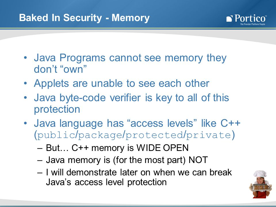 Baked In Security - Memory Java Programs cannot see memory they dont own Applets are unable to see each other Java byte-code verifier is key to all of this protection Java language has access levels like C++ ( public / package / protected / private ) –But… C++ memory is WIDE OPEN –Java memory is (for the most part) NOT –I will demonstrate later on when we can break Javas access level protection