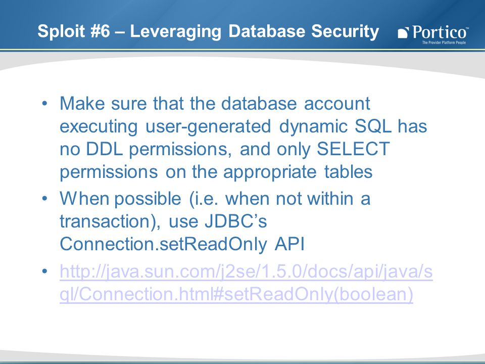 Sploit #6 – Leveraging Database Security Make sure that the database account executing user-generated dynamic SQL has no DDL permissions, and only SELECT permissions on the appropriate tables When possible (i.e.