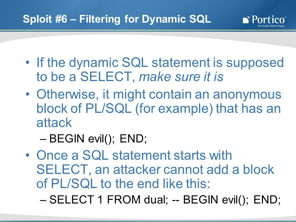 Sploit #6 – Filtering for Dynamic SQL If the dynamic SQL statement is supposed to be a SELECT, make sure it is Otherwise, it might contain an anonymous block of PL/SQL (for example) that has an attack –BEGIN evil(); END; Once a SQL statement starts with SELECT, an attacker cannot add a block of PL/SQL to the end like this: –SELECT 1 FROM dual; -- BEGIN evil(); END;