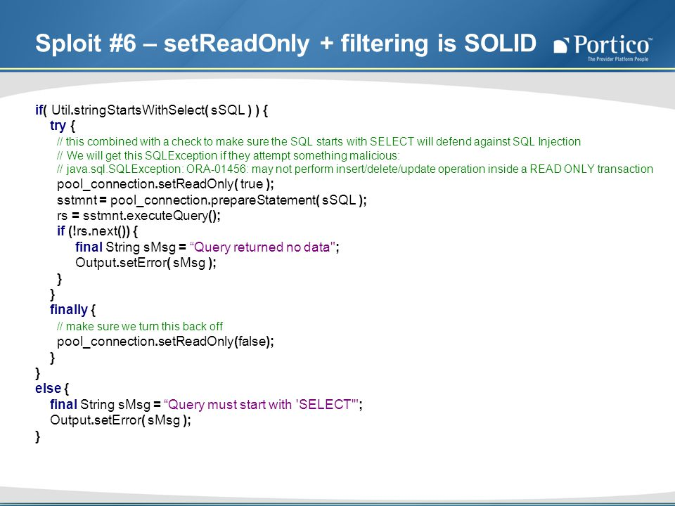 Sploit #6 – setReadOnly + filtering is SOLID if( Util.stringStartsWithSelect( sSQL ) ) { try { // this combined with a check to make sure the SQL starts with SELECT will defend against SQL Injection // We will get this SQLException if they attempt something malicious: // java.sql.SQLException: ORA-01456: may not perform insert/delete/update operation inside a READ ONLY transaction pool_connection.setReadOnly( true ); sstmnt = pool_connection.prepareStatement( sSQL ); rs = sstmnt.executeQuery(); if (!rs.next()) { final String sMsg = Query returned no data ; Output.setError( sMsg ); } finally { // make sure we turn this back off pool_connection.setReadOnly(false); } else { final String sMsg = Query must start with SELECT ; Output.setError( sMsg ); }