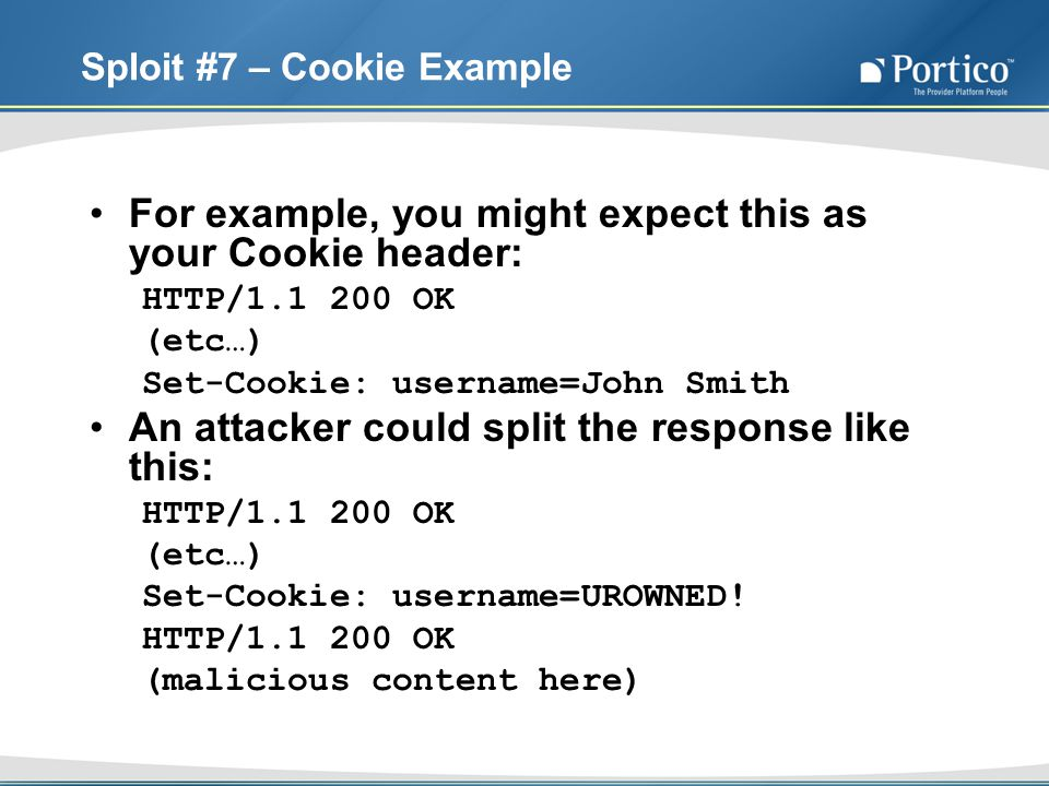 Sploit #7 – Cookie Example For example, you might expect this as your Cookie header: HTTP/1.1 200 OK (etc…) Set-Cookie: username=John Smith An attacker could split the response like this: HTTP/1.1 200 OK (etc…) Set-Cookie: username=UROWNED.