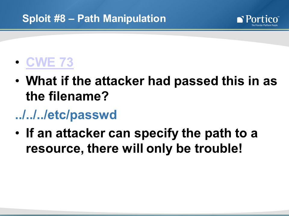 Sploit #8 – Path Manipulation CWE 73 What if the attacker had passed this in as the filename ../../../etc/passwd If an attacker can specify the path to a resource, there will only be trouble!