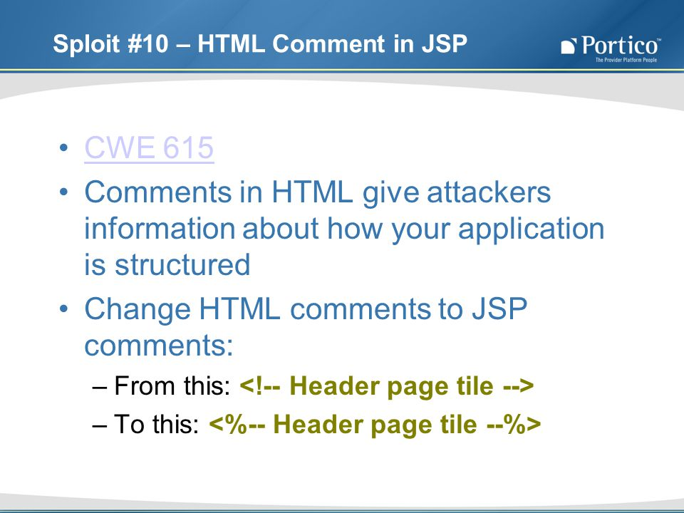 Sploit #10 – HTML Comment in JSP CWE 615 Comments in HTML give attackers information about how your application is structured Change HTML comments to JSP comments: –From this: –To this: