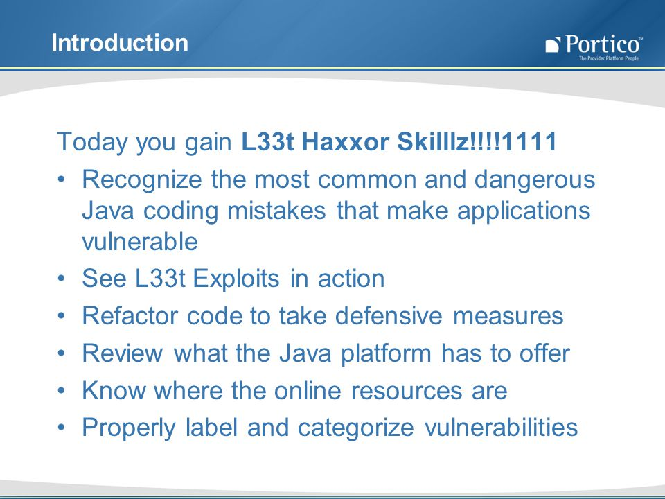Introduction Today you gain L33t Haxxor Skilllz!!!!1111 Recognize the most common and dangerous Java coding mistakes that make applications vulnerable See L33t Exploits in action Refactor code to take defensive measures Review what the Java platform has to offer Know where the online resources are Properly label and categorize vulnerabilities