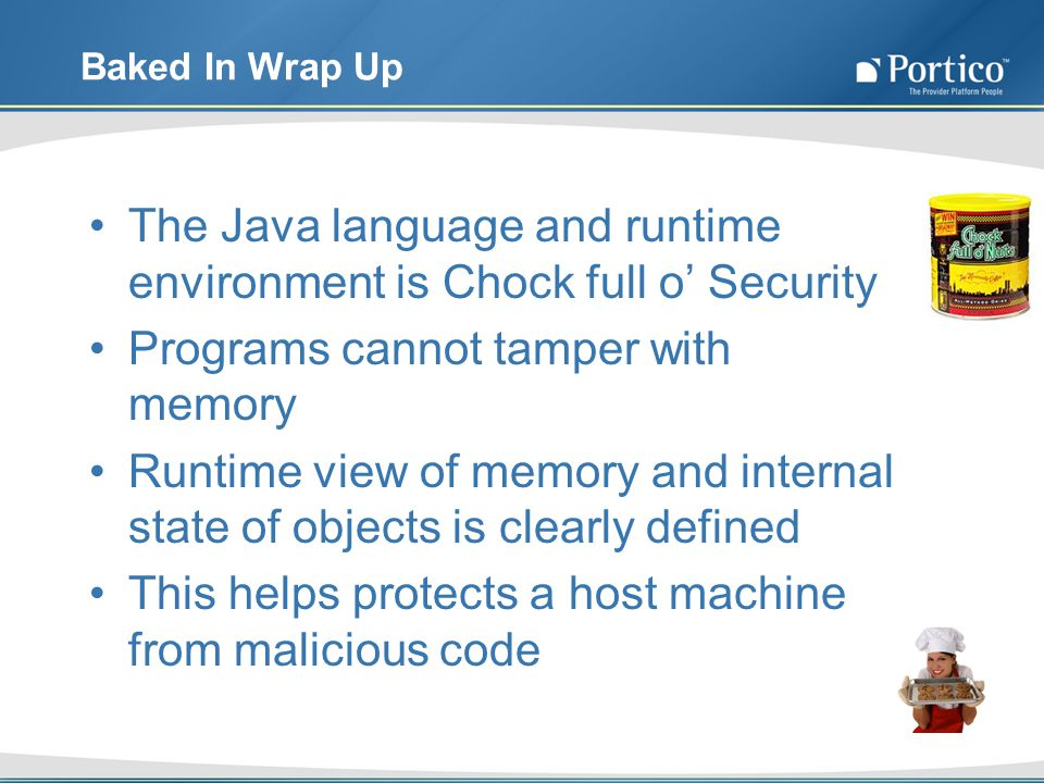 Baked In Wrap Up The Java language and runtime environment is Chock full o Security Programs cannot tamper with memory Runtime view of memory and internal state of objects is clearly defined This helps protects a host machine from malicious code