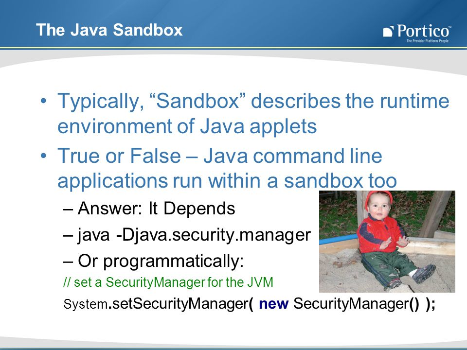 The Java Sandbox Typically, Sandbox describes the runtime environment of Java applets True or False – Java command line applications run within a sandbox too –Answer: It Depends –java -Djava.security.manager –Or programmatically: // set a SecurityManager for the JVM System.setSecurityManager( new SecurityManager() );