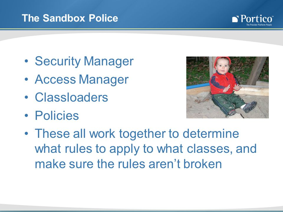 The Sandbox Police Security Manager Access Manager Classloaders Policies These all work together to determine what rules to apply to what classes, and make sure the rules arent broken