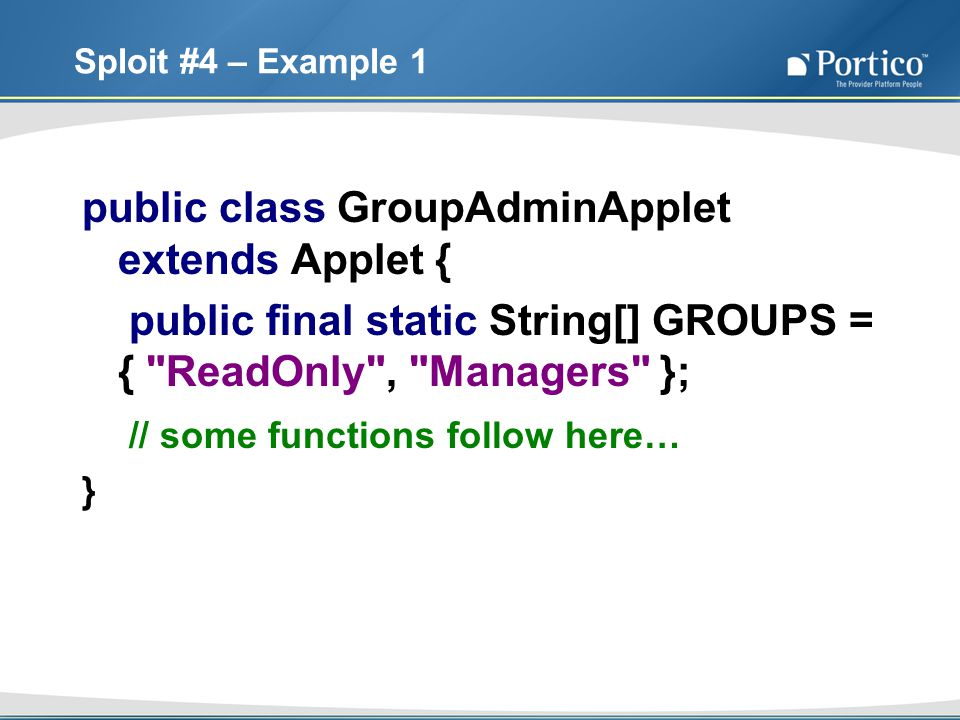 Sploit #4 – Example 1 public class GroupAdminApplet extends Applet { public final static String[] GROUPS = { ReadOnly , Managers }; // some functions follow here… }