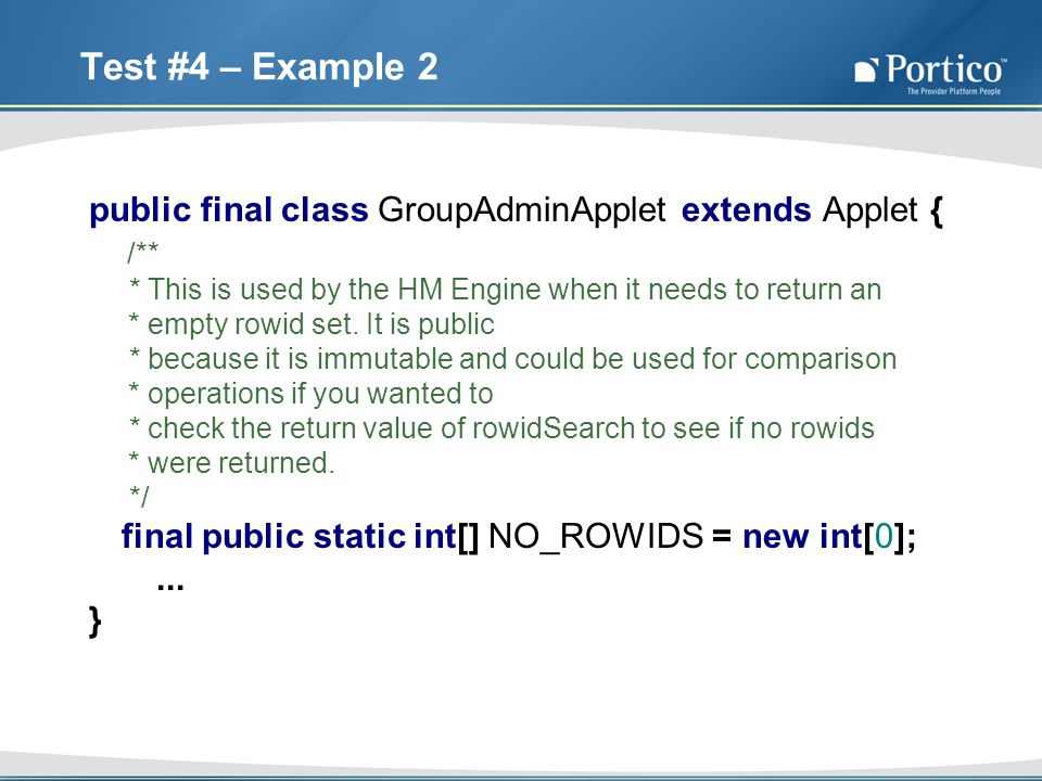 Test #4 – Example 2 public final class GroupAdminApplet extends Applet { /** * This is used by the HM Engine when it needs to return an * empty rowid set.