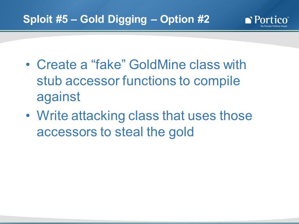 Sploit #5 – Gold Digging – Option #2 Create a fake GoldMine class with stub accessor functions to compile against Write attacking class that uses those accessors to steal the gold