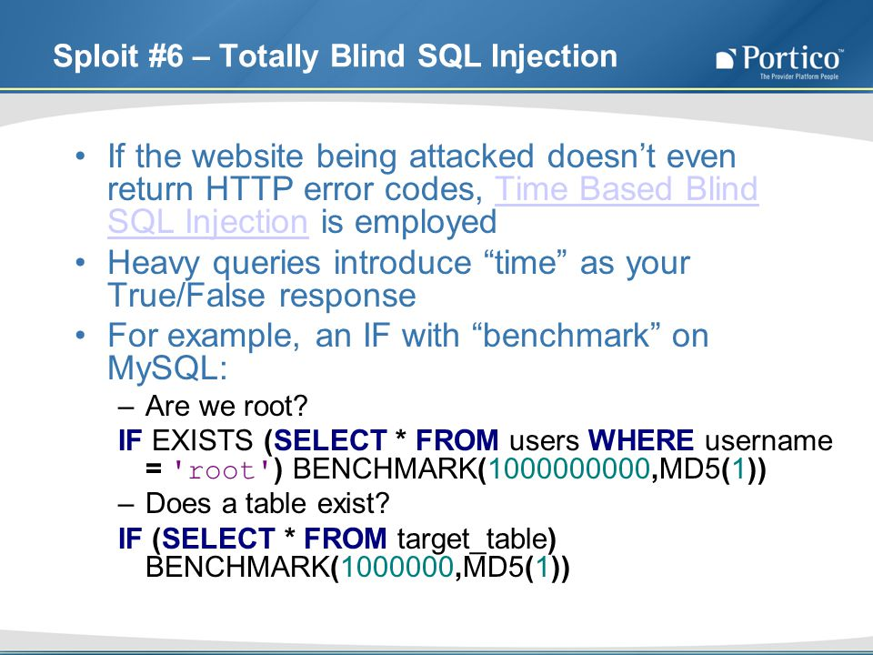 Sploit #6 – Totally Blind SQL Injection If the website being attacked doesnt even return HTTP error codes, Time Based Blind SQL Injection is employedTime Based Blind SQL Injection Heavy queries introduce time as your True/False response For example, an IF with benchmark on MySQL: –Are we root.