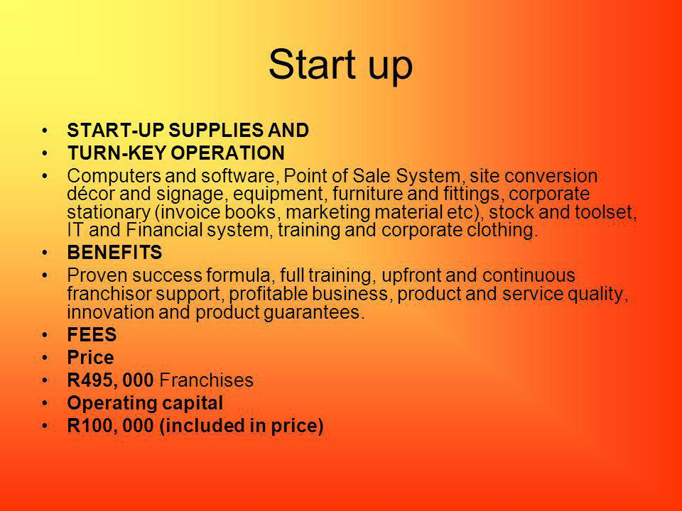 Start up START-UP SUPPLIES AND TURN-KEY OPERATION Computers and software, Point of Sale System, site conversion décor and signage, equipment, furniture and fittings, corporate stationary (invoice books, marketing material etc), stock and toolset, IT and Financial system, training and corporate clothing.