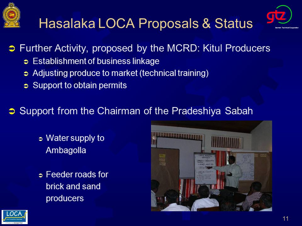 German Technical Cooperation 11 Hasalaka LOCA Proposals & Status Further Activity, proposed by the MCRD: Kitul Producers Establishment of business linkage Adjusting produce to market (technical training) Support to obtain permits Support from the Chairman of the Pradeshiya Sabah Water supply to Ambagolla Feeder roads for brick and sand producers