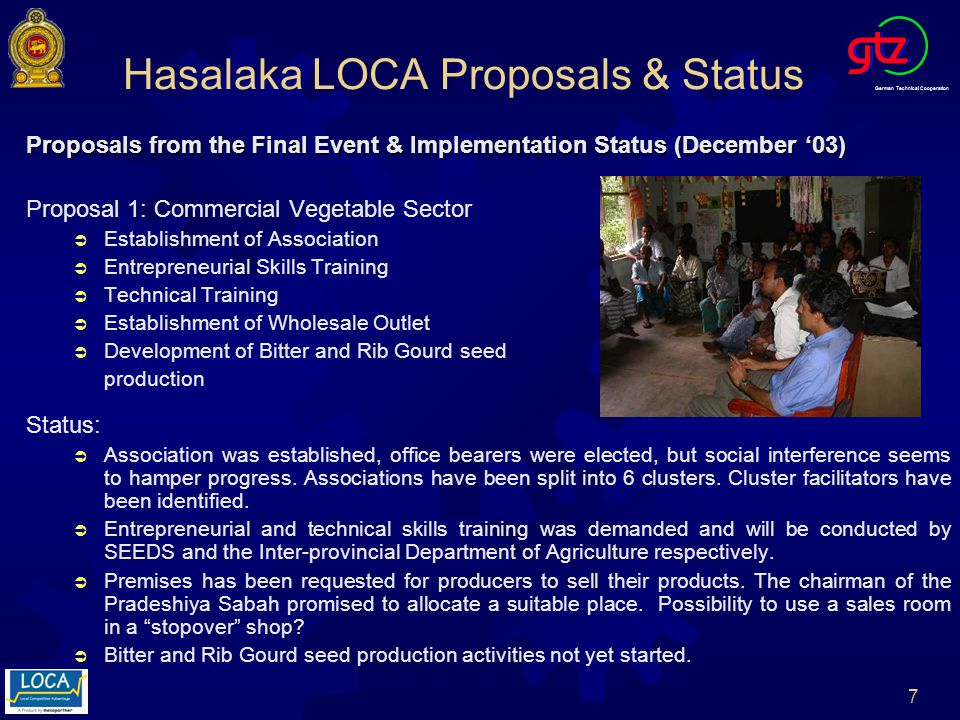 German Technical Cooperation 7 Hasalaka LOCA Proposals & Status Proposals from the Final Event & Implementation Status (December 03) Proposal 1: Commercial Vegetable Sector Establishment of Association Entrepreneurial Skills Training Technical Training Establishment of Wholesale Outlet Development of Bitter and Rib Gourd seed production Status: Association was established, office bearers were elected, but social interference seems to hamper progress.