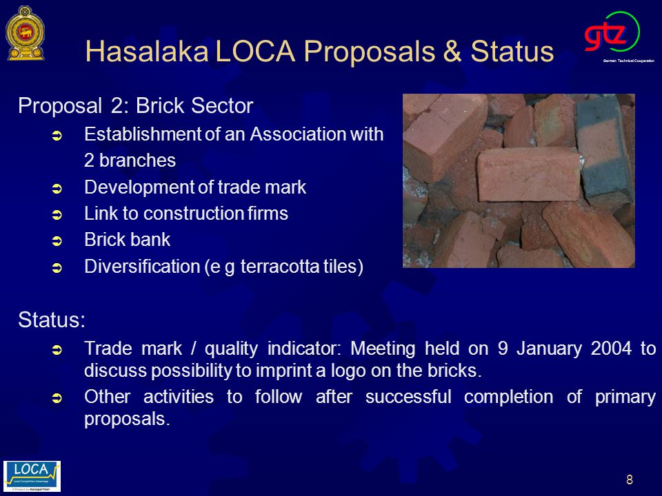German Technical Cooperation 8 Proposal 2: Brick Sector Establishment of an Association with 2 branches Development of trade mark Link to construction firms Brick bank Diversification (e g terracotta tiles) Status: Trade mark / quality indicator: Meeting held on 9 January 2004 to discuss possibility to imprint a logo on the bricks.