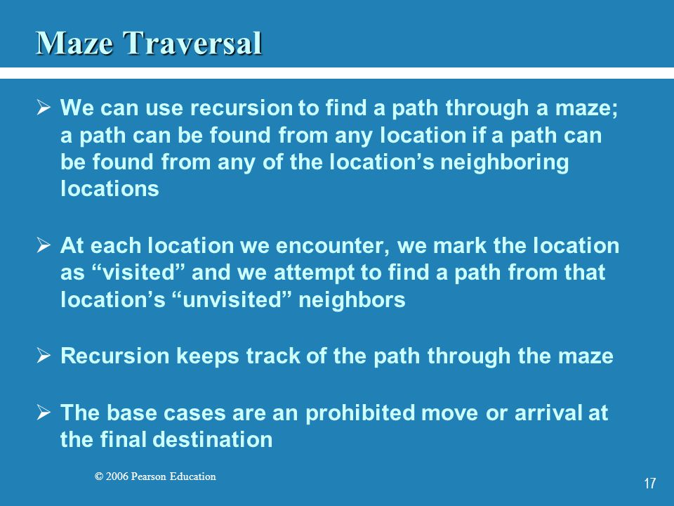 © 2006 Pearson Education 17 Maze Traversal We can use recursion to find a path through a maze; a path can be found from any location if a path can be found from any of the locations neighboring locations At each location we encounter, we mark the location as visited and we attempt to find a path from that locations unvisited neighbors Recursion keeps track of the path through the maze The base cases are an prohibited move or arrival at the final destination