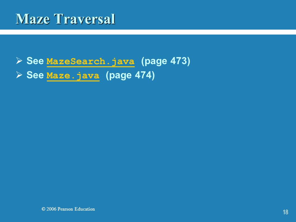 © 2006 Pearson Education 18 Maze Traversal See MazeSearch.java (page 473) MazeSearch.java See Maze.java (page 474) Maze.java