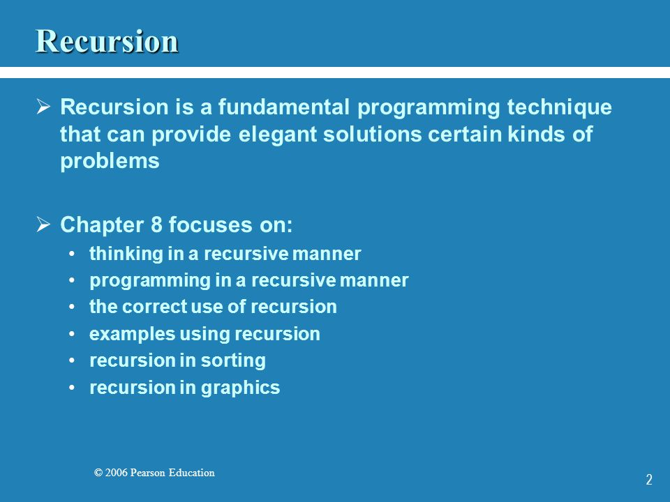 © 2006 Pearson Education 2 Recursion Recursion is a fundamental programming technique that can provide elegant solutions certain kinds of problems Chapter 8 focuses on: thinking in a recursive manner programming in a recursive manner the correct use of recursion examples using recursion recursion in sorting recursion in graphics