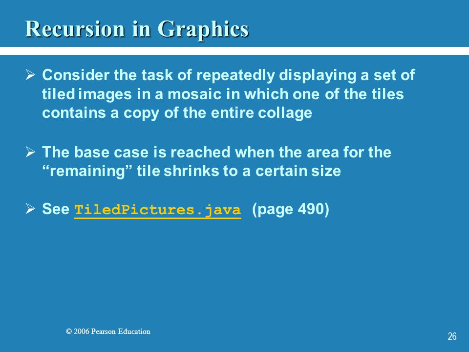 © 2006 Pearson Education 26 Recursion in Graphics Consider the task of repeatedly displaying a set of tiled images in a mosaic in which one of the tiles contains a copy of the entire collage The base case is reached when the area for the remaining tile shrinks to a certain size See TiledPictures.java (page 490) TiledPictures.java