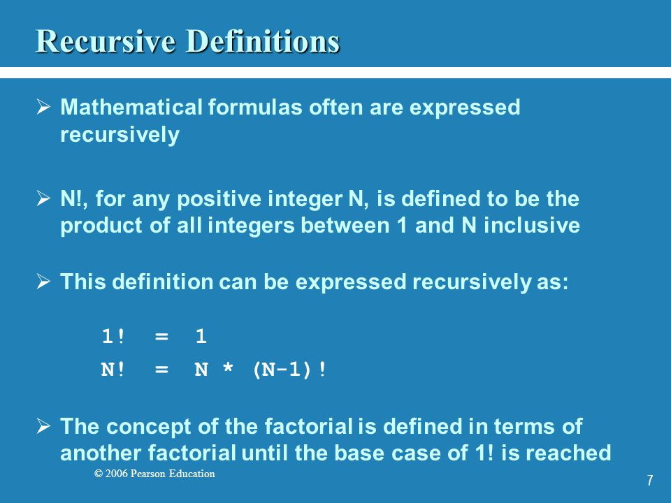 © 2006 Pearson Education 7 Recursive Definitions Mathematical formulas often are expressed recursively N!, for any positive integer N, is defined to be the product of all integers between 1 and N inclusive This definition can be expressed recursively as: 1.