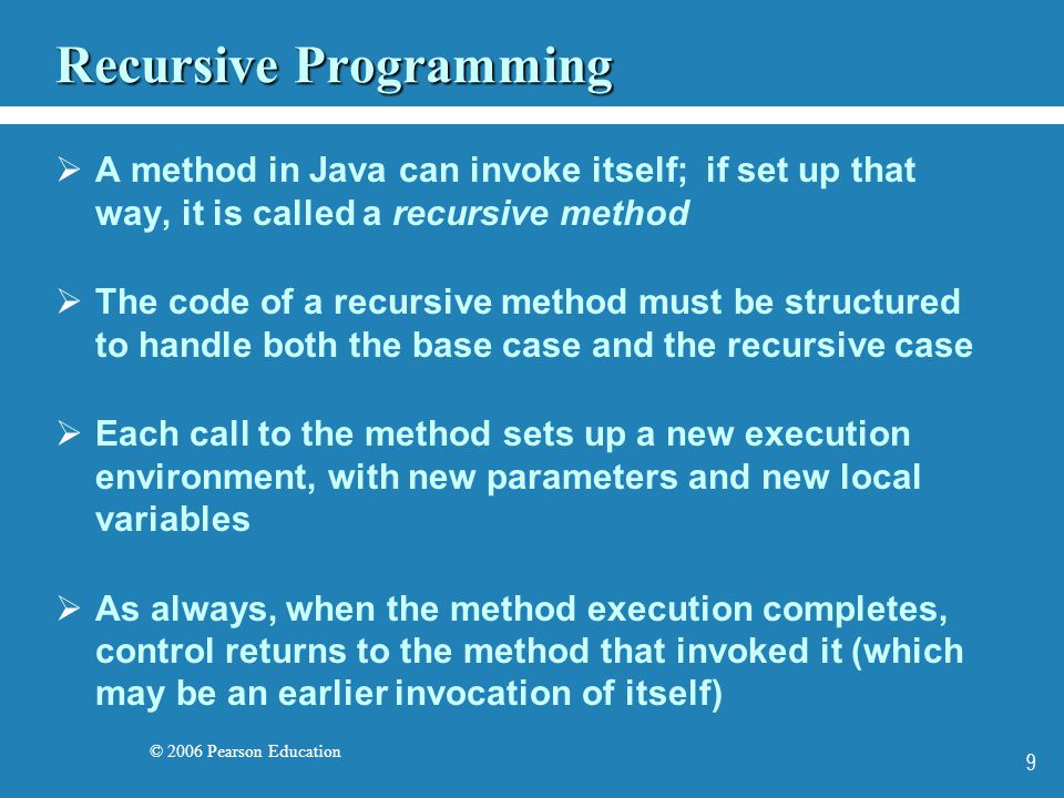 © 2006 Pearson Education 9 Recursive Programming A method in Java can invoke itself; if set up that way, it is called a recursive method The code of a recursive method must be structured to handle both the base case and the recursive case Each call to the method sets up a new execution environment, with new parameters and new local variables As always, when the method execution completes, control returns to the method that invoked it (which may be an earlier invocation of itself)