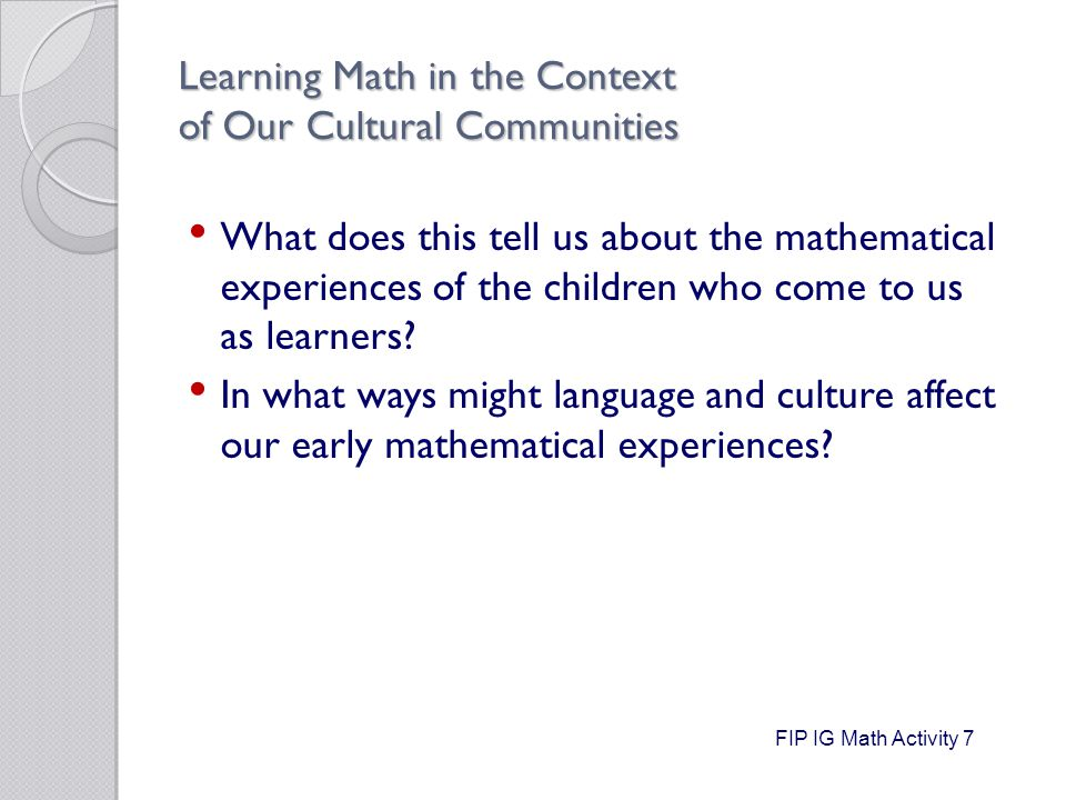 Learning Math in the Context of Our Cultural Communities What does this tell us about the mathematical experiences of the children who come to us as learners.