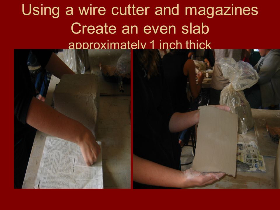 Using a wire cutter and magazines Create an even slab approximately 1 inch thick