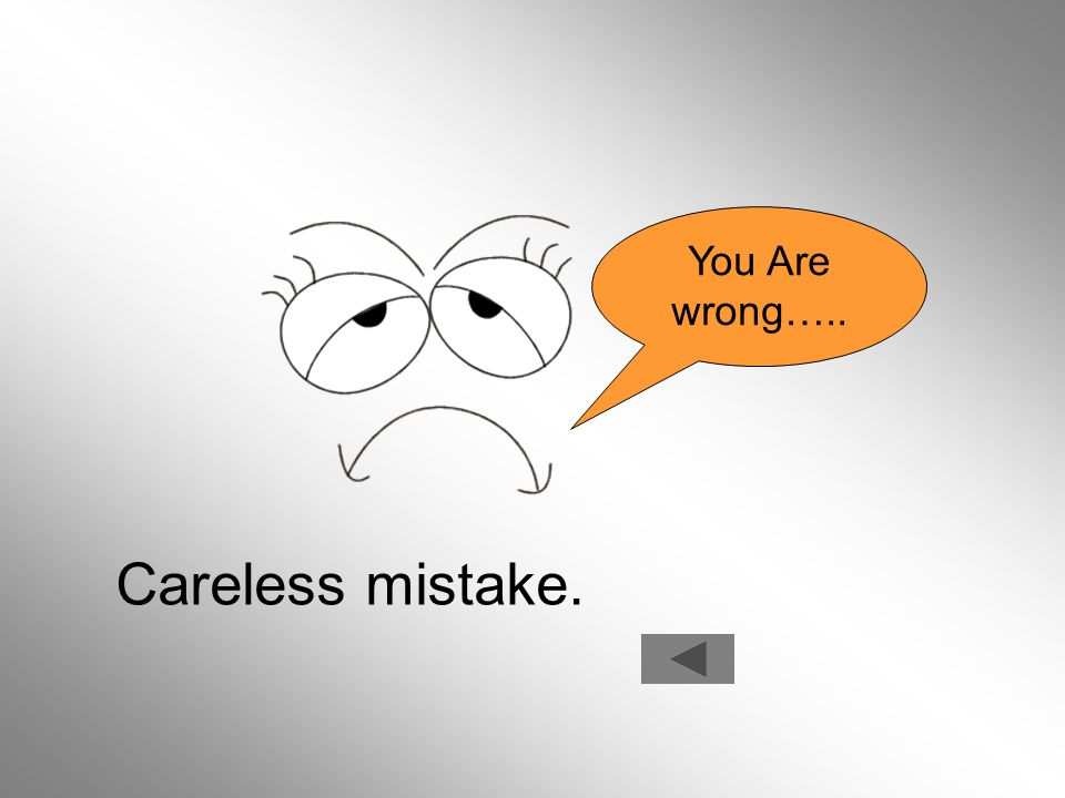 You Are wrong….. Careless mistake.