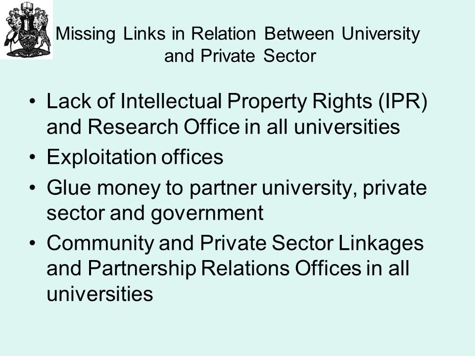 Missing Links in Relation Between University and Private Sector Lack of Intellectual Property Rights (IPR) and Research Office in all universities Exploitation offices Glue money to partner university, private sector and government Community and Private Sector Linkages and Partnership Relations Offices in all universities