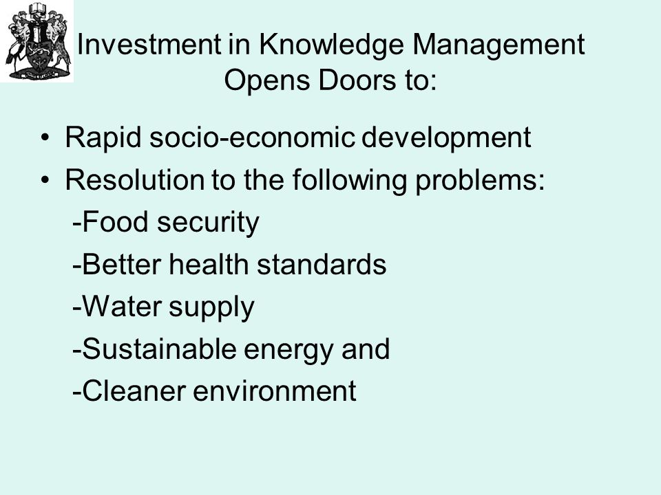 Investment in Knowledge Management Opens Doors to: Rapid socio-economic development Resolution to the following problems: -Food security -Better health standards -Water supply -Sustainable energy and -Cleaner environment