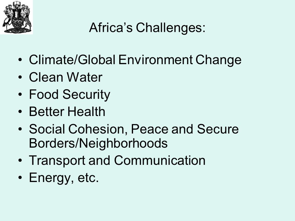 Africas Challenges: Climate/Global Environment Change Clean Water Food Security Better Health Social Cohesion, Peace and Secure Borders/Neighborhoods Transport and Communication Energy, etc.