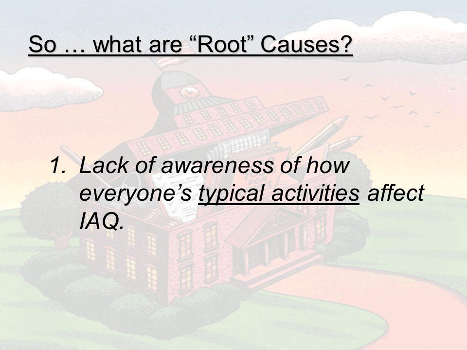 So … what are Root Causes 1.Lack of awareness of how everyones typical activities affect IAQ.