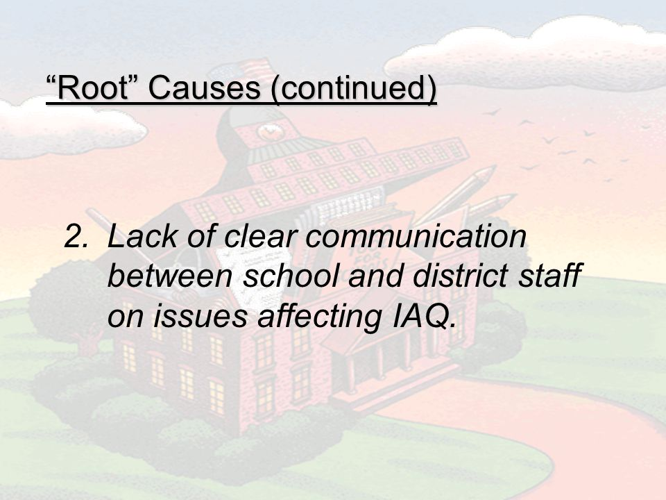 Root Causes (continued) 2.Lack of clear communication between school and district staff on issues affecting IAQ.