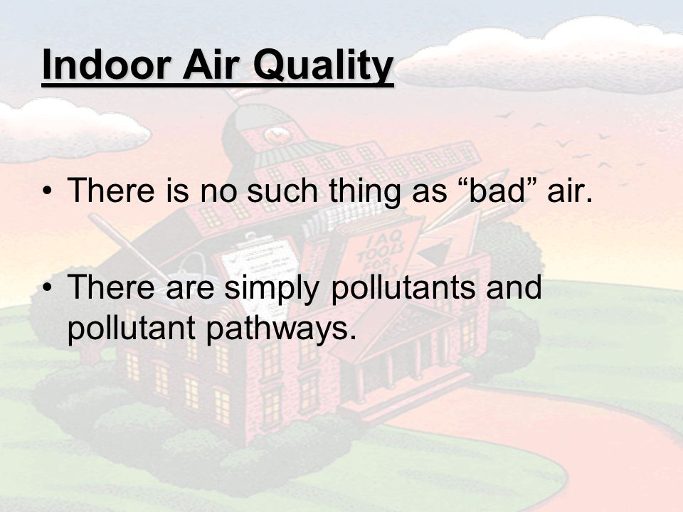 Indoor Air Quality There is no such thing as bad air.