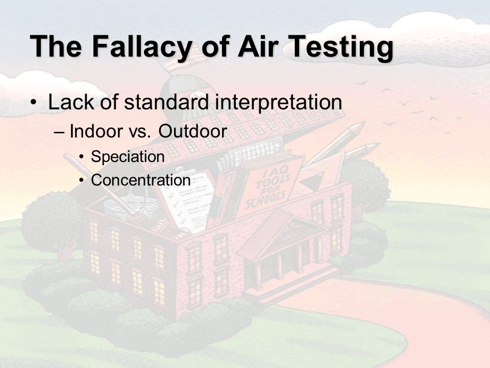 The Fallacy of Air Testing Lack of standard interpretation –Indoor vs.