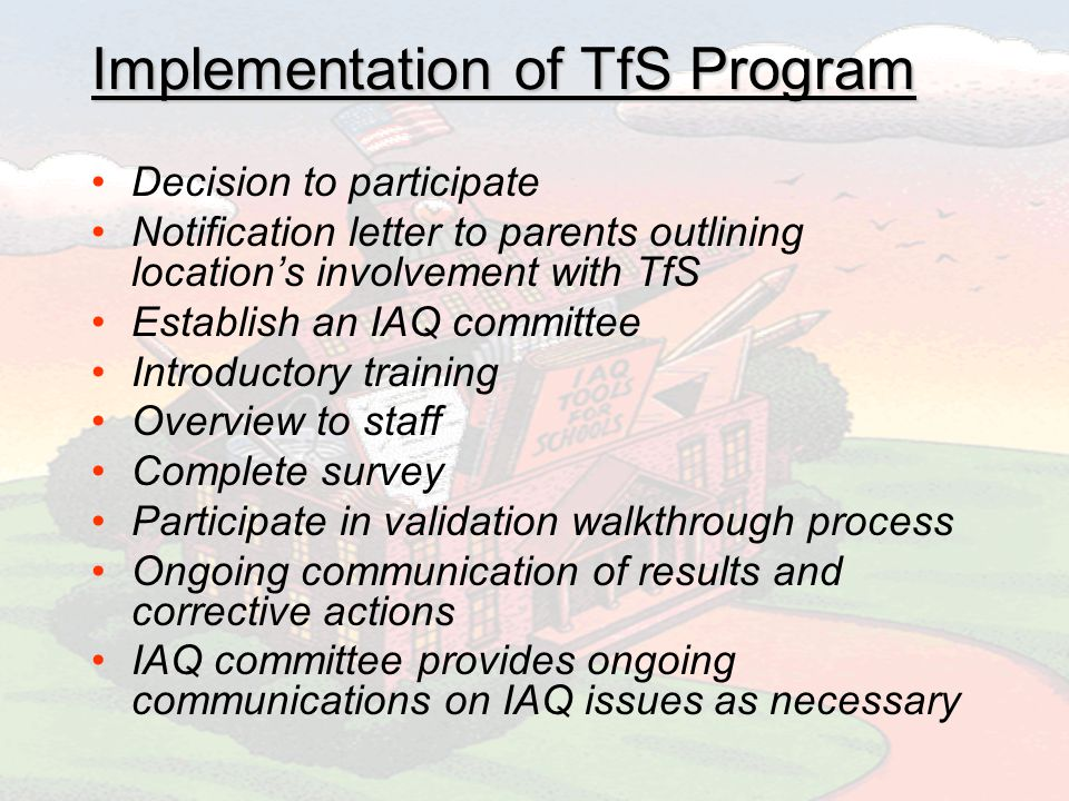 Implementation of TfS Program Decision to participate Notification letter to parents outlining locations involvement with TfS Establish an IAQ committee Introductory training Overview to staff Complete survey Participate in validation walkthrough process Ongoing communication of results and corrective actions IAQ committee provides ongoing communications on IAQ issues as necessary