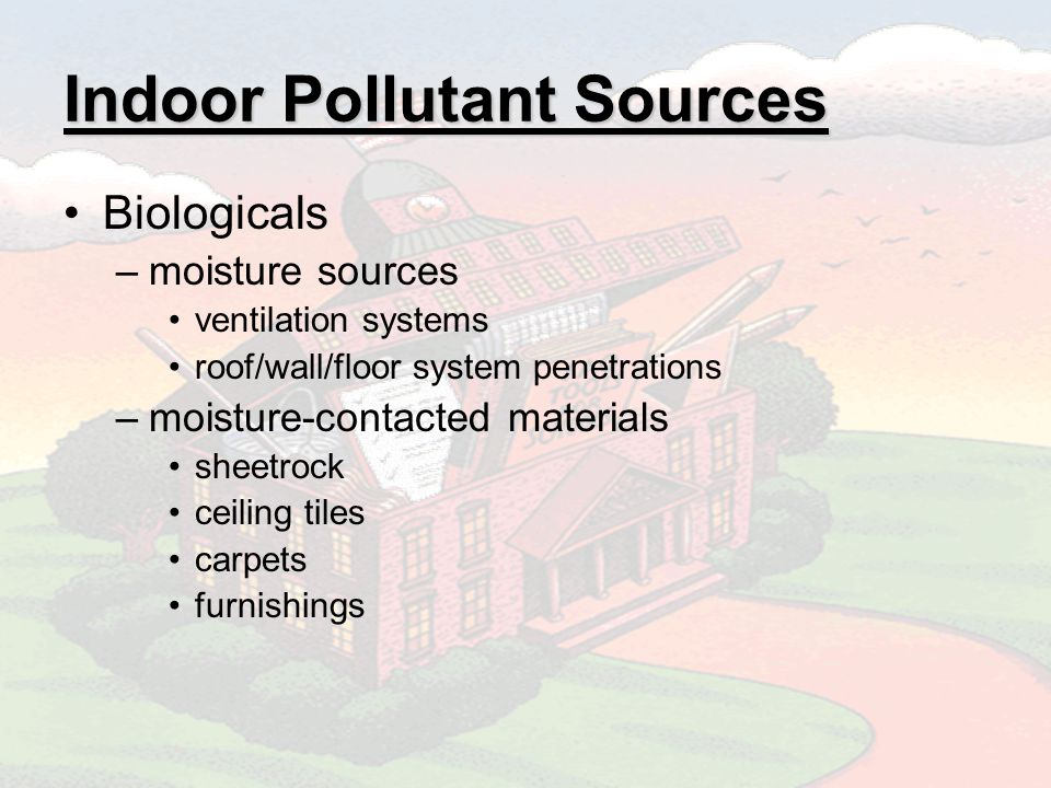 Indoor Pollutant Sources Biologicals –moisture sources ventilation systems roof/wall/floor system penetrations –moisture-contacted materials sheetrock ceiling tiles carpets furnishings