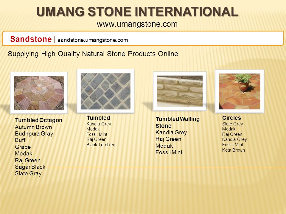 UMANG STONE INTERNATIONAL UMANG STONE INTERNATIONAL www.umangstone.com Sandstone | sandstone.umangstone.com Supplying High Quality Natural Stone Products Online Natural Handcut Autum Brown Budhpura Gray Buff Eta Gold Grape Lalitpur Yellow Modak Raj Green Sagar Black Slate Gray Six Sides Sawn Autumn Brown Budhpura Gray Buff Lalitpur Yellow Mint Rainbow Rajpura Green Sagar Black Teakwood Sawn Shotblasted Rainbow Raj-Green Sagar Black Slate Grey Tumbled Mint White Mint Lalitpur Yellow Block Steps Autum Brown Budhpura Gray Buff Mandana Red Mint Modak Raj Green Slate Gray