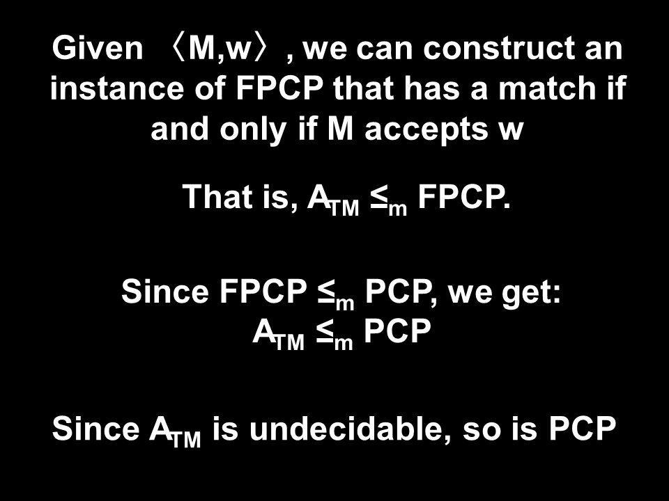 Given M,w, we can construct an instance of FPCP that has a match if and only if M accepts w Since A TM is undecidable, so is PCP That is, A TM m FPCP.