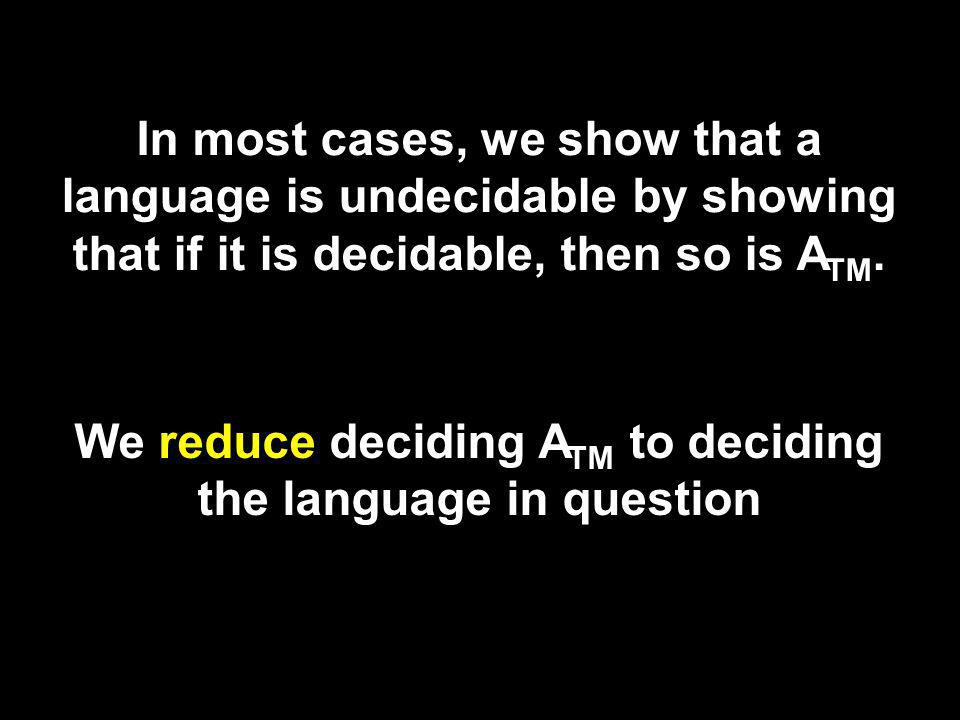 In most cases, we show that a language is undecidable by showing that if it is decidable, then so is A TM.