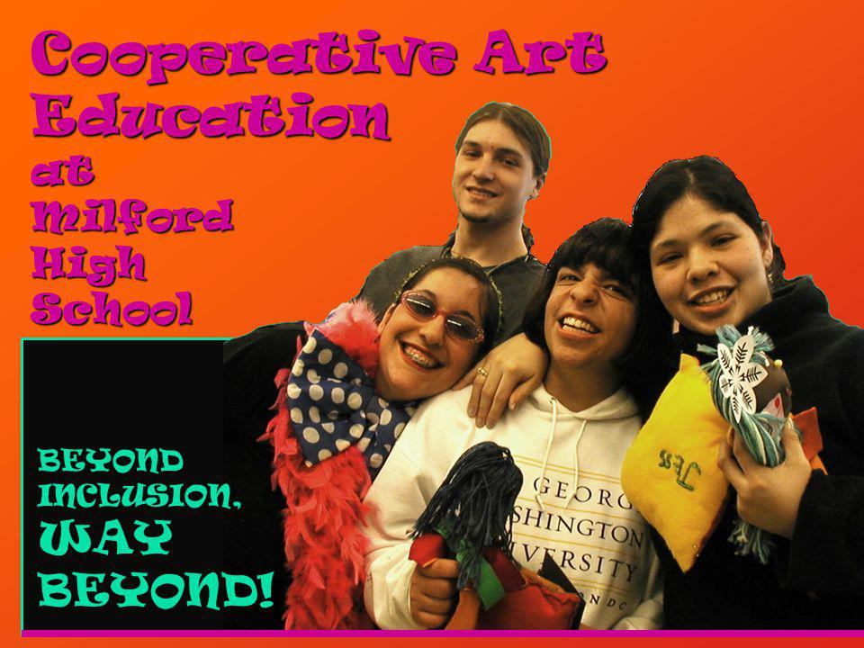 Cooperative Art Education at Milford High School BEYOND INCLUSION, WAY BEYOND!