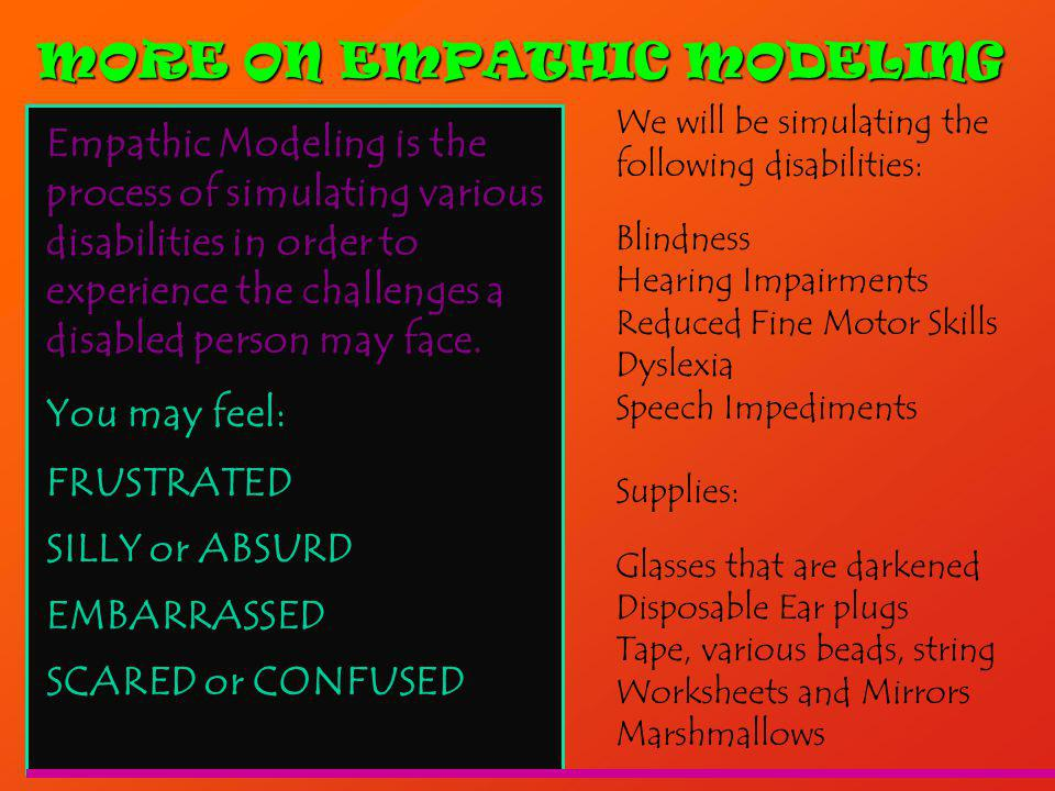 MORE ON EMPATHIC MODELING Empathic Modeling is the process of simulating various disabilities in order to experience the challenges a disabled person may face.