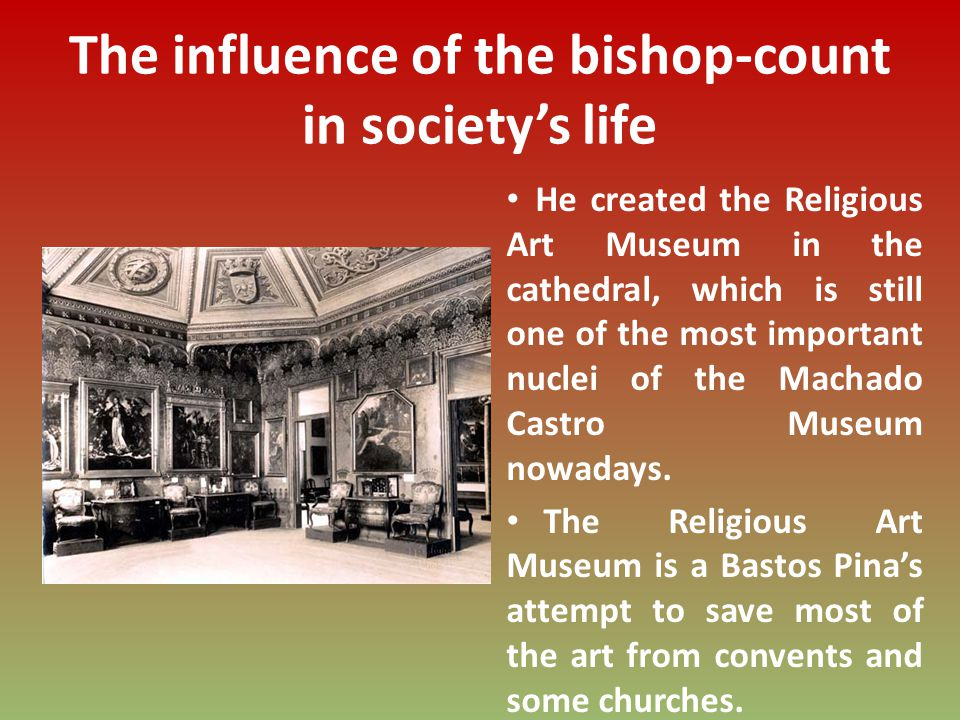The influence of the bishop-count in societys life He created the Religious Art Museum in the cathedral, which is still one of the most important nuclei of the Machado Castro Museum nowadays.