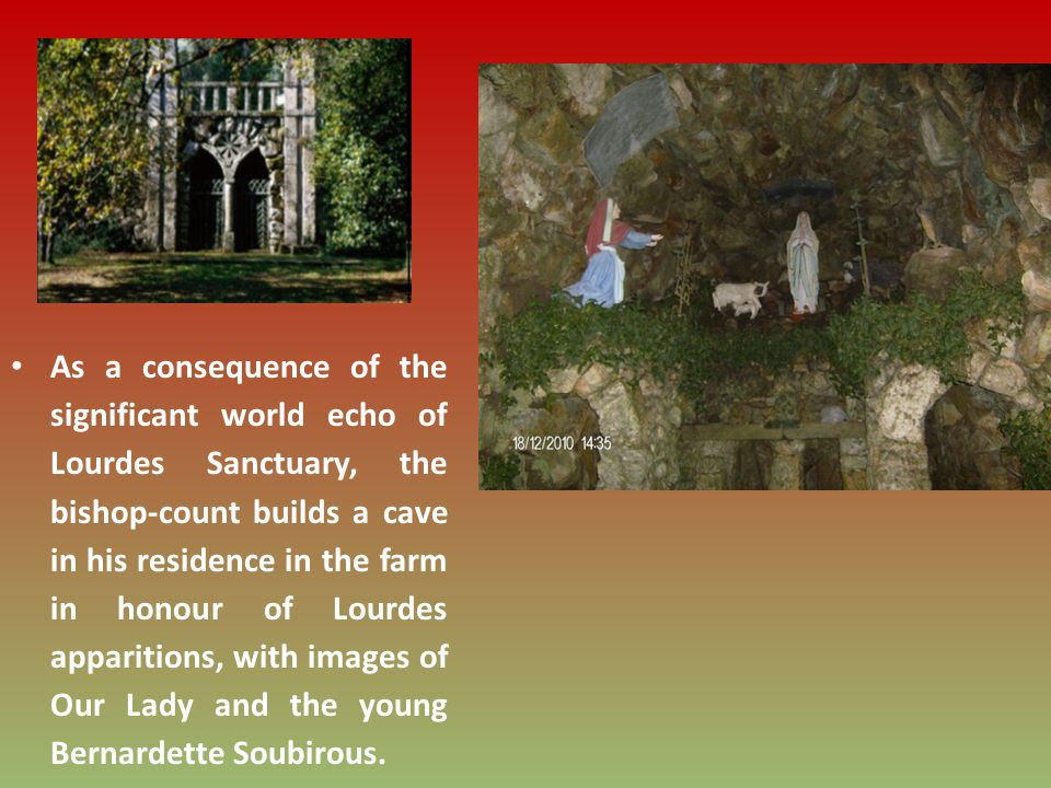 As a consequence of the significant world echo of Lourdes Sanctuary, the bishop-count builds a cave in his residence in the farm in honour of Lourdes apparitions, with images of Our Lady and the young Bernardette Soubirous.