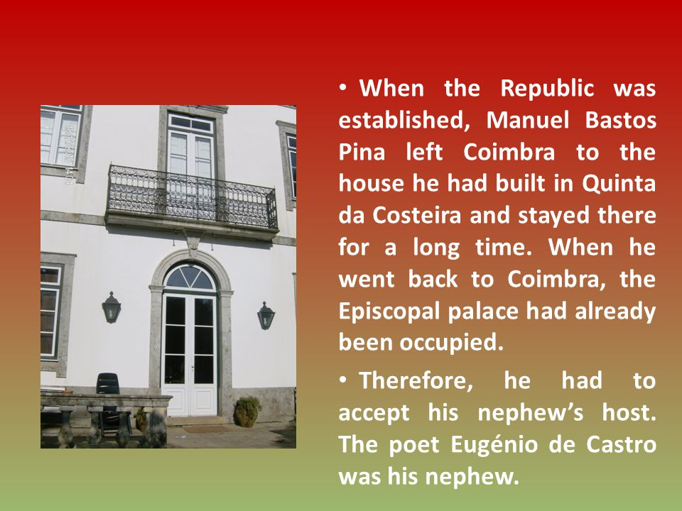 When the Republic was established, Manuel Bastos Pina left Coimbra to the house he had built in Quinta da Costeira and stayed there for a long time.