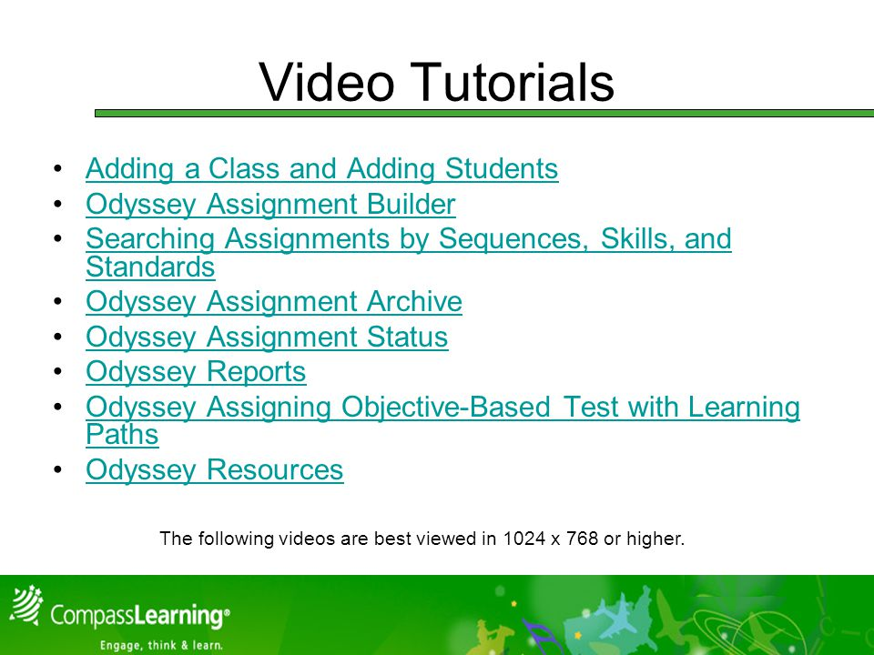 Video Tutorials Adding a Class and Adding Students Odyssey Assignment Builder Searching Assignments by Sequences, Skills, and StandardsSearching Assignments by Sequences, Skills, and Standards Odyssey Assignment Archive Odyssey Assignment Status Odyssey Reports Odyssey Assigning Objective-Based Test with Learning PathsOdyssey Assigning Objective-Based Test with Learning Paths Odyssey Resources The following videos are best viewed in 1024 x 768 or higher.